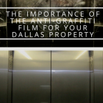 The Importance of the Anti-Graffiti Film for Your Dallas Property