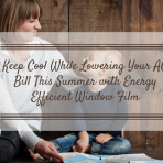 Keep Cool While Lowering Your AC Bill This Summer with Energy Efficient Window Film