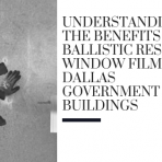 Understanding the Benefits of Ballistic Resistant Window Film for Dallas Government Buildings